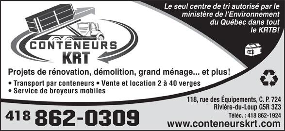 Conteneur K R T Inc (418-862-0309) - Annonce illustrée======= - Projets de rénovation, démolition, grand ménage... et plus! Transport par conteneurs   Vente et location 2 à 40 verges Service de broyeurs mobiles 118, rue des Équipements, C. P. 724 Rivière-du-Loup G5R 3Z3 Téléc. : 418 862-1924 www.conteneurskrt.com Le seul centre de tri autorisé par le ministère de l Environnement du Québec dans tout le KRTB!