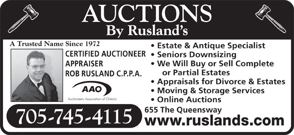 Rusland's Auctioneers & Appraisers (705-745-4115) - Display Ad - We Will Buy or Sell Complete Moving & Storage Services Online Auctions or Partial Estates 655 The Queensway 705-745-4115 www.ruslands.com APPRAISER ROB RUSLAND C.P.P.A. Appraisals for Divorce & Estates Seniors Downsizing AUCTIONS By Rusland s A Trusted Name Since 1972 Estate & Antique Specialist CERTIFIED AUCTIONEER