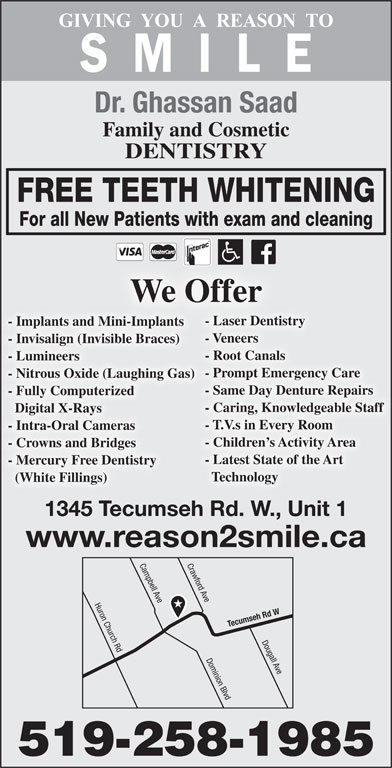 Saad Ghassan Dr (519-258-1985) - Display Ad - Dr. Ghassan Saad Family and Cosmetic DENTISTRY FREE TEETH WHITENING For all New Patients with exam and cleaning We Offer - Laser Dentistry - Implants and Mini-Implants - Veneers - Invisalign (Invisible Braces) - Root Canals - Lumineers - Prompt Emergency Care - Nitrous Oxide (Laughing Gas) - Same Day Denture Repairs - Fully Computerized - Caring, Knowledgeable Staff Digital X-Rays - T.V.s in Every Room - Intra-Oral Cameras - Children s Activity Area - Crowns and Bridges - Latest State of the Art - Mercury Free Dentistry Technology (White Fillings) 1345 Tecumseh Rd. W., Unit 1 www.reason2smile.ca Crawford Ave Huron Church Rd Campbell Ave Tecumseh Rd W Dougall Ave Dominion Blvd 519-258-1985