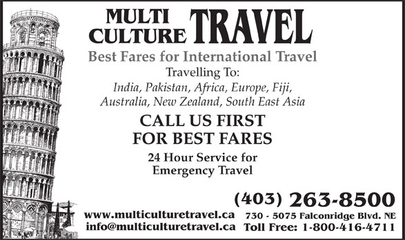 Multi Culture Travel (403-263-8500) - Display Ad - MULTI CULTURE TRAVEL Best Fares for International Travel Travelling To: India, Pakistan, Africa, Europe, Fiji, Australia, New Zealand, South East Asia CALL US FIRST FOR BEST FARES 24 Hour Service for Emergency Travel (403) 263-8500 www.multiculturetravel.ca 730 - 5075 Falconridge Blvd. NE Toll Free: 1-800-416-4711