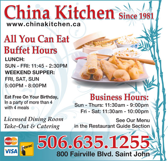 China Kitchen (506-635-1255) - Annonce illustrée======= - Sun - Thurs: 11:30am - 9:00pm with 4 meals Fri - Sat: 11:30am - 10:00pm Licensed Dining Room See Our Menu in the Restaurant Guide Sectionan Take-Out & Catering 506.635.1255 800 Fairville Blvd. Saint John China Kitchen Since 1981 918ce n1Si China Kitchen 1981Since www.chinakitchen.ca All You Can Eat Buffet Hours LUNCH: SUN - FRI: 11:45 - 2:30PM WEEKEND SUPPER: FRI, SAT, SUN 5:00PM - 8:00PM Business Hours: Eat Free On Your Birthday, In a party of more than 4
