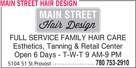 Main Street Hair Design (780-753-2910) - Display Ad - Open 6 Days - T-W-T 9 AM-9 PM 780 753-2910 5104 51 St Provost ----------------- MAIN STREET HAIR DESIGN MAIN STREET FULL SERVICE FAMILY HAIR CARE Esthetics, Tanning & Retail Center