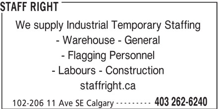 Staff Right (403-262-6240) - Display Ad - STAFF RIGHT We supply Industrial Temporary Staffing - Warehouse - General - Flagging Personnel - Labours - Construction staffright.ca --------- 403 262-6240 102-206 11 Ave SE Calgary