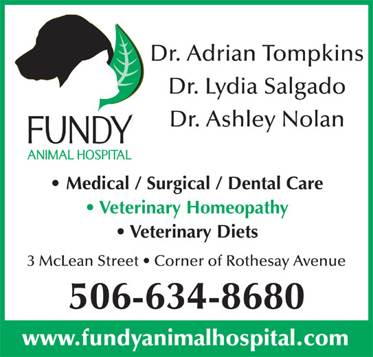Fundy Animal Hospital Ltd (506-634-8680) - Display Ad - Dr. Adrian Tompkins Dr. Lydia Salgado Dr. Ashley Nolan Medical / Surgical / Dental Care Veterinary Homeopathy Veterinary Diets 3 McLean Street   Corner of Rothesay Avenue 506-634-8680 www.fundyanimalhospital.com