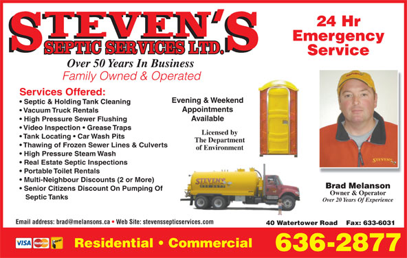 Steven's Septic Services (506-636-2877) - Display Ad - 24 Hr Emergency Service Over 50 Years In Business Family Owned & Operated Services Offered: Evening & Weekend Septic & Holding Tank Cleaning Appointments Vacuum Truck Rentals Available High Pressure Sewer Flushing Video Inspection   Grease Traps Licensed by Tank Locating   Car Wash Pits The Department Thawing of Frozen Sewer Lines & Culverts of Environment High Pressure Steam Wash Real Estate Septic Inspections Portable Toilet Rentals Multi-Neighbour Discounts (2 or More) Brad Melanson Senior Citizens Discount On Pumping Of Owner & Operator Septic Tanks Over 20 Years Of Experience 40 Watertower Road    Fax: 633-6031 Residential   Commercial 636-2877