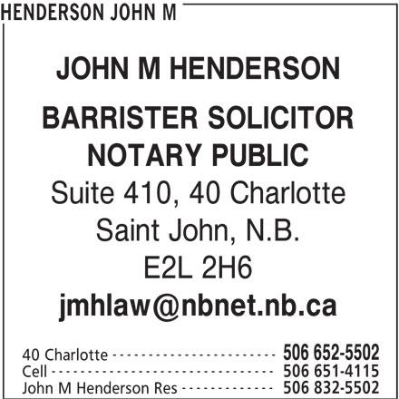 John M Henderson (506-652-5502) - Display Ad - HENDERSON JOHN M JOHN M HENDERSON BARRISTER SOLICITOR NOTARY PUBLIC Suite 410, 40 Charlotte Saint John, N.B. E2L 2H6 ----------------------- 506 652-5502 40 Charlotte ------------------------------- 506 651-4115 Cell ------------- 506 832-5502 John M Henderson Res