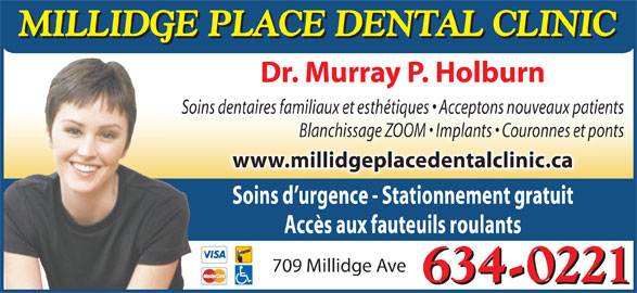 Dr Murray P Holburn (506-634-0221) - Annonce illustrée======= - Soins d urgence - Stationnement gratuit Accès aux fauteuils roulants 709 Millidge Ave MILLIDGE PLACE DENTAL CLINIC Dr. Murray P. HolburnDr. Murray P. Holburn Soins dentaires familiaux et esthétiques   Acceptons nouveaux patients Blanchissage ZOOM   Implants   Couronnes et ponts www.millidgeplacedentalclinic.ca 634-0221