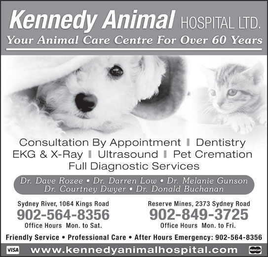 Kennedy Animal Hospital Ltd (902-564-8356) - Display Ad - Kennedy Animal HOSPITAL LTD. Your Animal Care Centre For Over 60 Years Consultation By Appointment Dentistry EKG & X-Ray Ultrasound Pet Cremation Full Diagnostic Services Dr. Dave Rozee   Dr. Darren Low   Dr. Melanie Gunson Dr. Courtney Dwyer   Dr. Donald Buchanan 902-849-3725 Office Hours  Mon. to Sat. Office Hours  Mon. to Fri. Friendly Service   Professional Care   After Hours Emergency: 902-564-8356 www.kennedyanimalhospital.com Sydney River, 1064 Kings Road Reserve Mines, 2373 Sydney Road 902-564-8356