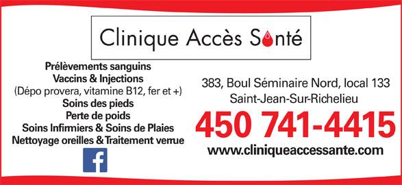 Clinique Accès Santé (450-741-4415) - Annonce illustrée======= - Prélèvements sanguins Vaccins & Injections 383, Boul Séminaire Nord, local 133 (Dépo provera, vitamine B12, fer et +) Saint-Jean-Sur-Richelieu Soins des pieds Soins Infirmiers & Soins de Plaies 450 741-4415 Nettoyage oreilles & Traitement verrue www.cliniqueaccessante.com Perte de poids