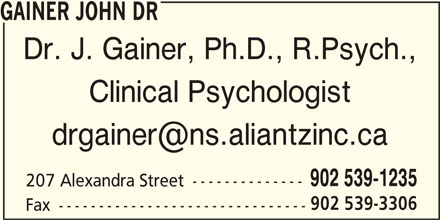 Dr John Gainer (902-539-1235) - Display Ad - GAINER JOHN DR Dr. J. Gainer, Ph.D., R.Psych., Clinical Psychologist 902 539-1235 207 Alexandra Street -------------- 902 539-3306 Fax -------------------------------