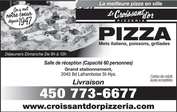 Restaurant Croissant D'Or (450-773-6677) - Annonce illustrée======= - La meilleure pizza en ville PIZZERI PIZZA Mets italiens, poissons, grillades Déjeuners Dimanche De 9h à 12h Salle de réception (Capacité 60 personnes) Grand stationnement, 2045 Bd Laframboise St-Hya. Cartes de crédit aussi acceptées Livraison 450 773-6677 www.croissantdorpizzeria.com