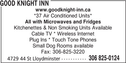 Good Knight Inn (306-825-0124) - Display Ad - Cable TV * Wireless Internet Plug Ins * Touch Tone Phones Small Dog Rooms available Fax: 306-825-3220 306 825-0124 4729 44 St Lloydminster ----------- GOOD KNIGHT INN www.goodknight-inn.ca *37 Air Conditioned Units* All with Microwaves and Fridges Kitchenettes & Non Smoking Units Available