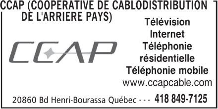CCAP (Coopérative de Câblodistribution de l'Arrière Pays) (418-849-7125) - Annonce illustrée======= - CCAP (COOPERATIVE DE CABLODISTRIBUTION DE L'ARRIERE PAYS) Télévision Internet Téléphonie résidentielle Téléphonie mobile www.ccapcable.com --- 418 849-7125 20860 Bd Henri-Bourassa Québec