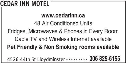 Cedar Inn Motel (306-825-6155) - Display Ad - www.cedarinn.ca 48 Air Conditioned Units Fridges, Microwaves & Phones in Every Room Cable TV and Wireless Internet available Pet Friendly & Non Smoking rooms available --------- 306 825-6155 4526 44th St Lloydminster CEDAR INN MOTEL