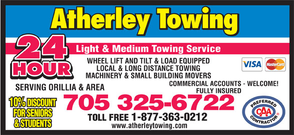Atherley Towing Service (705-325-6722) - Display Ad - Light & Medium Towing Service 24 WHEEL LIFT AND TILT & LOAD EQUIPPED LOCAL & LONG DISTANCE TOWING HOUR MACHINERY & SMALL BUILDING MOVERS COMMERCIAL ACCOUNTS - WELCOME! SERVING ORILLIA & AREA FULLY INSURED 10% DISCOUNT 705 325-6722 FOR SENIORS TOLL FREE 1-877-363-0212 & STUDENTS www.atherleytowing.com
