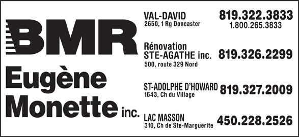 BMR (819-322-3833) - Display Ad - 819.322.3833 2650, 1 Rg Doncaster 1.800.265.3833 Rénovation STE-AGATHE inc. 819.326.2299 500, route 329 Nord ST-ADOLPHE D HOWARD 819.327.2009 1643, Ch du Village LAC MASSON 450.228.2526 310, Ch de Ste-Marguerite VAL-DAVID 819.322.3833 2650, 1 Rg Doncaster 1.800.265.3833 Rénovation STE-AGATHE inc. 819.326.2299 VAL-DAVID 500, route 329 Nord ST-ADOLPHE D HOWARD 819.327.2009 1643, Ch du Village LAC MASSON 450.228.2526 310, Ch de Ste-Marguerite