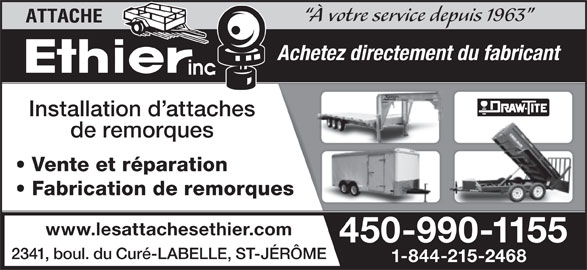 Les Attaches Éthier Inc (450-438-6698) - Annonce illustrée======= - À votre service depuis 1963 Achetez directement du fabricant Installation d attaches de remorques Vente et réparation Fabrication de remorques www.lesattachesethier.com 450-990-1155 2341, boul. du Curé-LABELLE, ST-JÉRÔME 1-844-215-2468