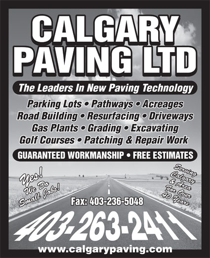 Calgary Paving Ltd (403-263-2411) - Display Ad - CALGARY PAVING LTD Parking Lots   Pathways   Acreages Road Building   Resurfacing   Driveways Gas Plants   Grading   Excavating Golf Courses   Patching & Repair Work GUARANTEED WORKMANSHIP   FREE ESTIMATES Calgary For Over& Area Yes!We Do 40 Years Fax: 403-236-5048 Small Jobs!Serving www.calgarypaving.com The Leaders In New Paving Technology
