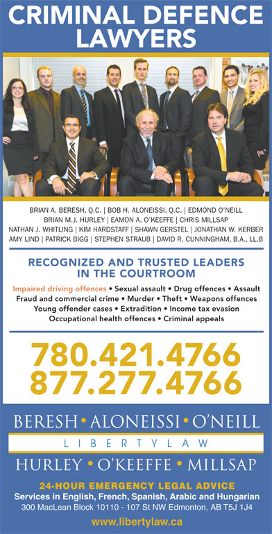 Beresh Aloneissi O'Neill Hurley O'Keeffe Millsap (780-421-4766) - Display Ad - CRIMINAL DEFENCE LAWYERS BRIAN A. BERESH, Q.C. BOB H. ALONEISSI, Q.C. EDMOND O NEILL BRIAN M.J. HURLEY EAMON A. O KEEFFE CHRIS MILLSAP NATHAN J. WHITLING KIM HARDSTAFF SHAWN GERSTEL JONATHAN W. KERBER AMY LIND PATRICK BIGG STEPHEN STRAUB DAVID R. CUNNINGHAM, B.A., LL.B RECOGNIZED AND TRUSTED LEADERS IN THE COURTROOM Impaired driving offences   Sexual assault   Drug offences   Assault Fraud and commercial crime   Murder   Theft   Weapons offences Young offender cases   Extradition   Income tax evasion Occupational health offences   Criminal appeals 780.421.4766 877.277.4766 24-HOUR EMERGENCY LEGAL ADVICE Services in English, French, Spanish, Arabic and Hungarian 300 MacLean Block 10110 - 107 St NW Edmonton, AB T5J 1J4 www.libertylaw.ca