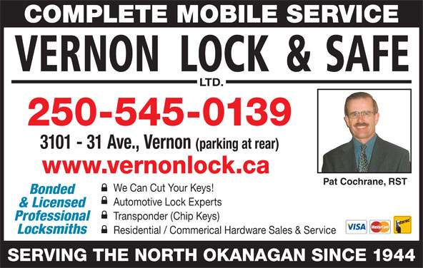 Vernon Lock & Safe Ltd (250-545-0139) - Display Ad - We Can Cut Your Keys! Bonded Automotive Lock Experts & Licensed Transponder (Chip Keys) Professional Locksmiths Residential / Commerical Hardware Sales & Service SERVING THE NORTH OKANAGAN SINCE 1944 COMPLETE MOBILE SERVICE 250-545-0139 3101 - 31 Ave., Vernon (parking at rear) www.vernonlock.ca Pat Cochrane, RST
