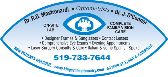 Mastronardi Richard Dr (519-733-7644) - Display Ad - Optometrists Dr. J. O'Connor Dr. R.D. Mastronardi COMPLETE ON-SITE FAMILY VISION LAB CARE Designer Frames & Sunglasses   Contact Lenses Comprehensive Eye Exams   Evening Appointments NEW PATIENTS WELCOME   www.kingsvilleoptometry.com   59 MAIN ST. E, UNIT 4, KINGSVILL Laser Surgery Consults & Care   Italian & some Spanish Spoken 519-733-7644