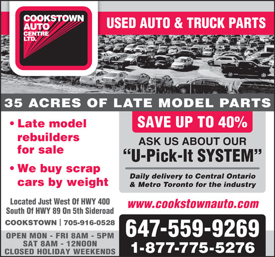 Cookstown Auto Centre Ltd (416-364-0743) - Display Ad - USED AUTO & TRUCK PARTS 35 ACRES OF LATE MODEL PARTS Late model SAVE UP TO 40% rebuilders ASK US ABOUT OUR for sale U-Pick-It SYSTEM We buy scrap Daily delivery to Central Ontario cars by weight & Metro Toronto for the industry Located Just West Of HWY 400 www.cookstownauto.com South Of HWY 89 On 5th Sideroad COOKSTOWN  705-916-0528 647-559-9269 OPEN MON - FRI 8AM - 5PM SAT 8AM - 12NOON 1-877-775-5276 CLOSED HOLIDAY WEEKENDS
