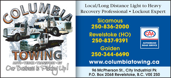Columbia Towing Ltd (250-837-9391) - Display Ad - 96 McPherson St., City Industrial Pk P.O. Box 2068 Revelstoke, B.C. V0E 2S0 Local/Long Distance Light to Heavy Recovery Professional   Lockout ExpertRe Sicamous 250-836-2000 Revelstoke (HO) 250-837-9391 Golden 250-344-6690 www.columbiatowing.ca