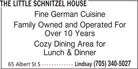 The Little Schnitzel House (705-340-5027) - Annonce illustrée======= - THE LITTLE SCHNITZEL HOUSE Fine German Cuisine Family Owned and Operated For Over 10 Years Cozy Dining Area for Lunch & Dinner Lindsay (705) 340-5027 65 Albert St S -------------