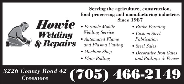Howie Welding & Repairs (705-466-2149) - Display Ad - Serving the agriculture, construction, food processing and manufacturing industries Since 1987 Portable Mobile Brake Forming Welding Service Custom Steel Automated Flame Fabrication and Plasma Cutting Steel Sales Machine Shop Decorative Iron Gates Plate Rolling and Railings & Fences 3226 County Road 42 (705) 466-2149 Creemore
