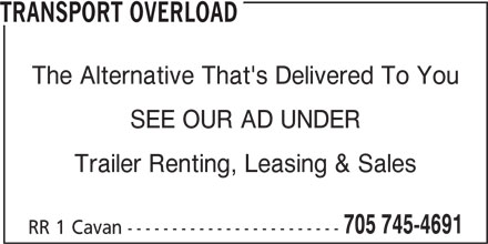 Transport Overload (705-745-4691) - Display Ad - TRANSPORT OVERLOAD The Alternative That's Delivered To You SEE OUR AD UNDER Trailer Renting, Leasing & Sales 705 745-4691 RR 1 Cavan ------------------------