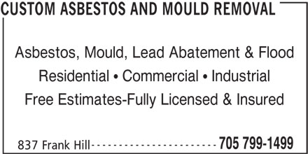 Custom Asbestos And Mould Removal (705-799-1499) - Display Ad - Asbestos, Mould, Lead Abatement & Flood Residential   Commercial   Industrial Free Estimates-Fully Licensed & Insured ----------------------- 705 799-1499 837 Frank Hill CUSTOM ASBESTOS AND MOULD REMOVAL