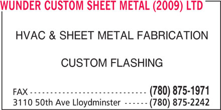 Wunder Custom Sheet Metal (2009) Ltd (780-875-2242) - Display Ad - WUNDER CUSTOM SHEET METAL (2009) LTD HVAC & SHEET METAL FABRICATION CUSTOM FLASHING (780) 875-1971 FAX ----------------------------- 3110 50th Ave Lloydminster ------ (780) 875-2242