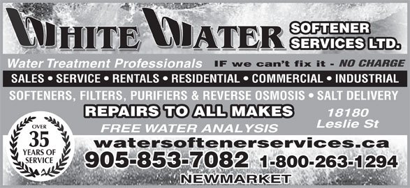 White Water Softener Services Ltd (905-853-7082) - Display Ad - SOFTENER ATER SERVICES LTD. HITE ATER HITE IF we can t fix it - NO CHARGE Water Treatment Professionals SALES   SERVICE   RENTALS   RESIDENTIAL   COMMERCIAL   INDUSTRIAL SOFTENERS, FILTERS, PURIFIERS & REVERSE OSMOSIS   SALT DELIVERY REPAIRS TO ALL MAKES 18180 Leslie St OVER FREE WATER ANALYSIS 35 watersoftenerservices.ca YEARS OF SERVICE 905-853-7082 1-800-263-1294 NEWMARKET