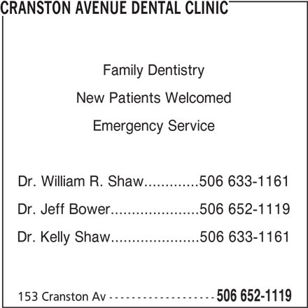Cranston Avenue Dental Clinic (506-652-1119) - Display Ad - CRANSTON AVENUE DENTAL CLINIC Dr. William R. Shaw.............506 633-1161 Dr. Jeff Bower.....................506 652-1119 Dr. Kelly Shaw.....................506 633-1161 153 Cranston Av ------------------- 506 652-1119 Family Dentistry New Patients Welcomed Emergency Service