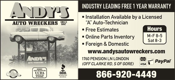 Andys Auto Wreckers (519-451-1454) - Display Ad - INDUSTRY LEADING FREE 1 YEAR WARRANTY Installation Available by a Licensed  Installation Available by a Licensed A  Auto-Technician A  Auto-Technician Free Estimates  Free Estimates M-F 8-5 Online Parts Inventory  Online Parts Inventory Sat 8-3 Foreign & Domestic  Foreign & Domestic www.andysautowreckers.comwww.andysautowreckers.com 1760 PENSION LN LONDON 1760 PENSION LN LONDON Hours (OFF CLARKE RD, S OF GORE)(OFF CLARKE RD, S OF GORE) 866-920-4449