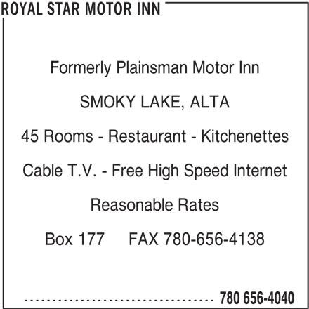 Royal Star Motor Inn (780-656-4040) - Display Ad - Formerly Plainsman Motor Inn SMOKY LAKE, ALTA 45 Rooms - Restaurant - Kitchenettes Cable T.V. - Free High Speed Internet Reasonable Rates Box 177     FAX 780-656-4138 ---------------------------------- 780 656-4040 ROYAL STAR MOTOR INN