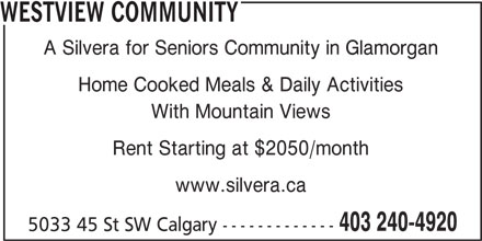 Westview Community (403-240-4920) - Display Ad - www.silvera.ca 403 240-4920 5033 45 St SW Calgary ------------- WESTVIEW COMMUNITY A Silvera for Seniors Community in Glamorgan Home Cooked Meals & Daily Activities With Mountain Views Rent Starting at $2050/month