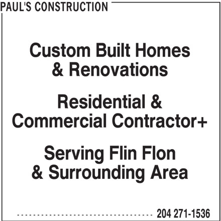 Paul's Construction (204-271-1536) - Display Ad - PAUL'S CONSTRUCTION Custom Built Homes & Renovations Residential & Commercial Contractor+ Serving Flin Flon & Surrounding Area ---------------------------------- 204 271-1536
