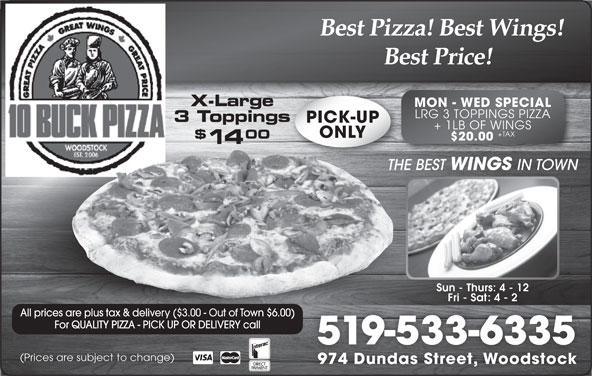 10 Buck Pizza (519-533-6335) - Annonce illustrée======= - 3 Toppingss PICK-UP + 1LB OF WINGS +TAX ONLY 00 $20.00 14 THE BEST WINGS IN TOWNTHE Sun - Thurs: 4 - 12 Fri - Sat: 4 - 2 All prices are plus tax & delivery ($3.00 - Out of Town $6.00)s tax & delivery ($3.00 - Out of Town $6.00) For QUALITY PIZZA - PICK UP OR DELIVERY call 519-533-6335 (Prices are subject to change) 974 Dundas Street, Woodstock Best Pizza! Best Wings! Best Price! X-Large MON - WED SPECIAL LRG 3 TOPPINGS PIZZA
