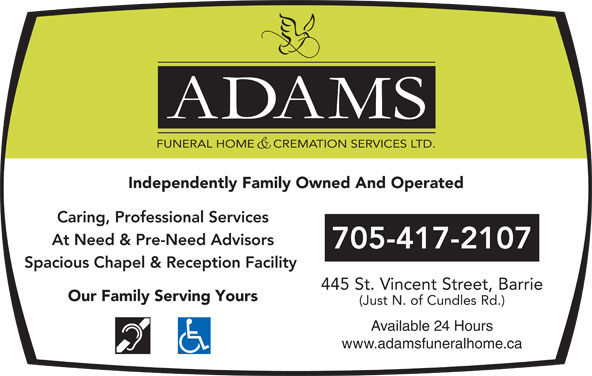 Adams Funeral Home And Cremation Services Ltd (705-728-4344) - Display Ad - FUNERAL HOME     CREMATION SERVICES LTD. Caring, Professional Services At Need & Pre-Need Advisors 705-417-2107 Spacious Chapel & Reception Facility 445 St. Vincent Street, Barrie Our Family Serving Yours (Just N. of Cundles Rd.) Available 24 Hours www.adamsfuneralhome.ca Independently Family Owned And Operated