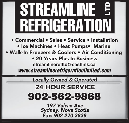 Streamline Refrigeration Ltd (902-562-9868) - Display Ad - Commercial   Sales   Service   Installation Ice Machines   Heat Pumps   Marine Walk-In Freezers & Coolers   Air Conditioning 20 Years Plus In Business www.streamlinerefrigerationlimited.com Locally Owned & Operated 902-562-9868 24 HOUR SERVICE Sydney, Nova Scotia 197 Vulcan Ave Fax: 902-270-3838