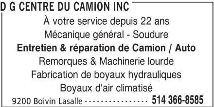 D G Centre du Camion Inc (514-366-8585) - Annonce illustrée======= - D G CENTRE DU CAMION INC À votre service depuis 22 ans Mécanique général - Soudure Entretien & réparation de Camion / Auto Remorques & Machinerie lourde Fabrication de boyaux hydrauliques Boyaux d'air climatisé ---------------- 514 366-8585 9200 Boivin Lasalle