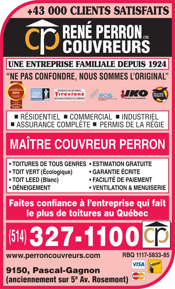 Couvreur René Perron Ltée (514-327-1100) - Annonce illustrée======= - +43 000 CLIENTS SATISFAITS UNE ENTREPRISE FAMILIALE DEPUIS 1924 NE PAS CONFONDRE, NOUS SOMMES L ORIGINAL Établit les standards Couvreur certifié MONTRÉAL RÉSIDENTIEL     COMMERCIAL     INDUSTRIEL ASSURANCE COMPLÈTE     PERMIS DE LA RÉGIE MAÎTRE COUVREUR PERRON TOITURES DE TOUS GENRES  ESTIMATION GRATUITE TOIT VERT (Écologique) GARANTIE ÉCRITE TOIT LEED (Blanc) FACILITÉ DE PAIEMENT DÉNEIGEMENT VENTILATION & MENUISERIE Faites confiance à l entreprise qui fait le plus de toitures au Québec RBQ 1117-5833-85 www.perroncouvreurs.com 9150, Pascal-Gagnon (anciennement sur 5 Av. Rosemont)