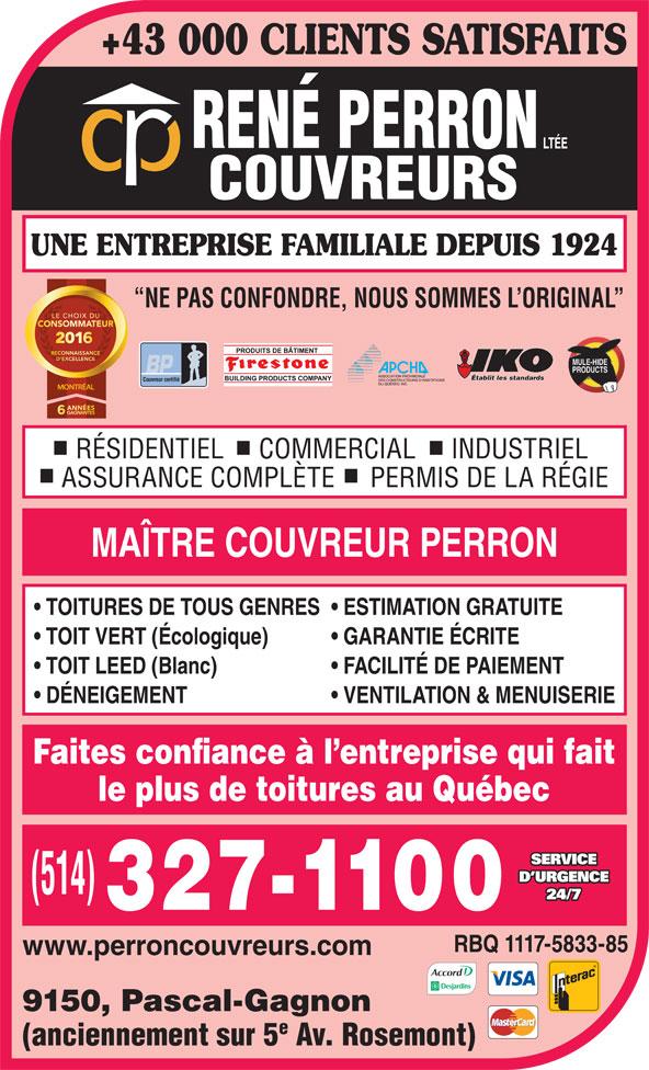 René Perron Couvreurs Ltée (514-327-1100) - Annonce illustrée======= - +43 000 CLIENTS SATISFAITS UNE ENTREPRISE FAMILIALE DEPUIS 1924 NE PAS CONFONDRE, NOUS SOMMES L ORIGINAL Établit les standards Couvreur certifié MONTRÉAL RÉSIDENTIEL     COMMERCIAL     INDUSTRIEL ASSURANCE COMPLÈTE     PERMIS DE LA RÉGIE MAÎTRE COUVREUR PERRON TOITURES DE TOUS GENRES  ESTIMATION GRATUITE TOIT VERT (Écologique) GARANTIE ÉCRITE TOIT LEED (Blanc) FACILITÉ DE PAIEMENT DÉNEIGEMENT VENTILATION & MENUISERIE Faites confiance à l entreprise qui fait le plus de toitures au Québec SERVICE D URGENCE 24/7 RBQ 1117-5833-85 www.perroncouvreurs.com 9150, Pascal-Gagnon (anciennement sur 5 Av. Rosemont)