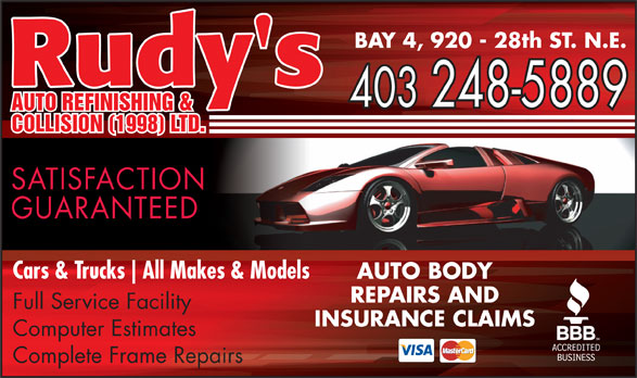 Rudy's Auto Refinishing & Collision (403-248-5889) - Display Ad - BAY 4, 920 - 28th ST. N.E. Rudy's 403 248-5889 AUTO REFINISHING & COLLISION (1998) LTD. SATISFACTION GUARANTEED Cars & Trucks All Makes & Models AUTO BODY REPAIRS AND Full Service Facility INSURANCE CLAIMS Computer Estimates Complete Frame Repairs