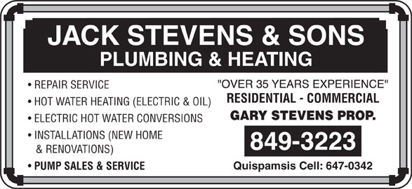 Stevens Jack & Sons (506-849-3223) - Display Ad - REPAIR SERVICE JACK STEVENS & SONS RESIDENTIAL - COMMERCIAL PLUMBING & HEATING HOT WATER HEATING (ELECTRIC & OIL) ELECTRIC HOT WATER CONVERSIONS INSTALLATIONS (NEW HOME & RENOVATIONS) Quispamsis Cell: 647-0342 PUMP SALES & SERVICE