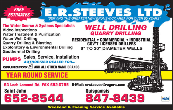 E R Steeves Ltd (506-652-8544) - Display Ad - FREE 50 The Water Source & Systems Specialists WELL DRILLING Video Inspections QUARRY DRILLING Water Treatment & Purification ESTIMATES Water Well Drilling RESIDENTIAL   COMMERCIAL   INDUSTRIAL Quarry Drilling & Blasting GOV T LICENSED DRILLERS Exploratory & Environmental Drilling Geothermal Drilling Sales, Service, Installation PUMPS AUTHORIZED DEALER FOR... AND ALL OTHER NAME BRANDS YEAR ROUND SERVICE 93 Loch Lomond Rd. FAX 652-6755 Saint John QuispamsisSaint John Quispamsis 847-8439 652-8544 Weekend & Evening Service Available