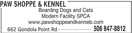 Paw Shoppe & Kennel (506-847-8812) - Display Ad - PAW SHOPPE & KENNEL Boarding Dogs and Cats Modern Facility SPCA www.pawshoppeandkennels.com -------------- 506 847-8812 662 Gondola Point Rd