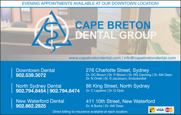 Downtown Dental (902-539-3072) - Display Ad - EVENING APPOINTMENTS AVAILABLE AT OUR DOWNTOWN LOCATION! www.capebretondental.com 86 King Street, North Sydney North Sydney Dental Dr. C Lapierre Dr. G Opie 902.794.8454 902.794.8474 New Waterford Dental 411 10th Street, New Waterford Dr. A Burke Dr. AW Dean 902.862.2825 Direct billing to insurance available at each location. Downtown Dental Dr. OC Brown Dr. P Brown Dr. RG Canning Dr. AW Dean 902.539.3072 Dr. N Orrell Dr. S Jacobson, Endodontist 276 Charlotte Street, Sydney