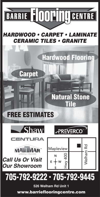 Barrie Flooring Centre (705-792-9445) - Display Ad - BARRIE                   CENTRE FlooringFlooring HARDWOOD   CARPET   LAMINATE CERAMIC TILES   GRANITE Hardwood Flooring Carpet Natural Stone Tile FREE ESTIMATES Call Us Or Visit WE Welham Rd Mapleview Hwy 400 Our Showroom 705-792-9222  705-792-9445 526 Welham Rd Unit 1 www.barrieflooringcentre.com